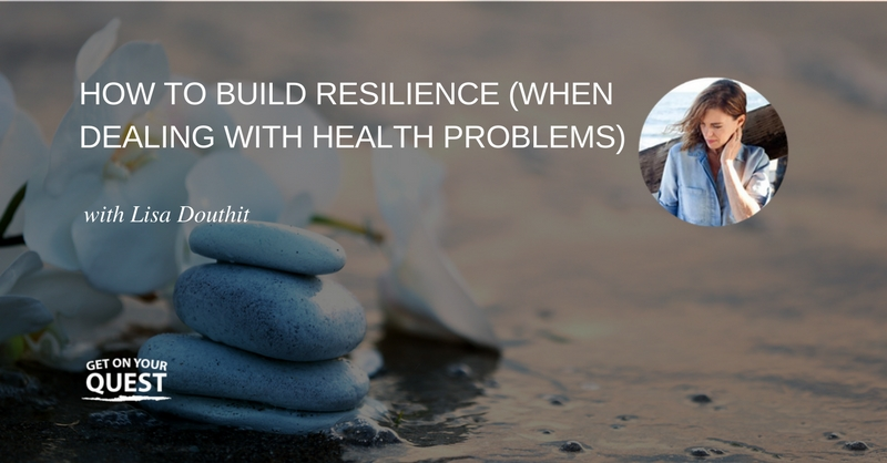 18: How to Build Resilience (When Dealing with Health Problems) with Lisa Douthit