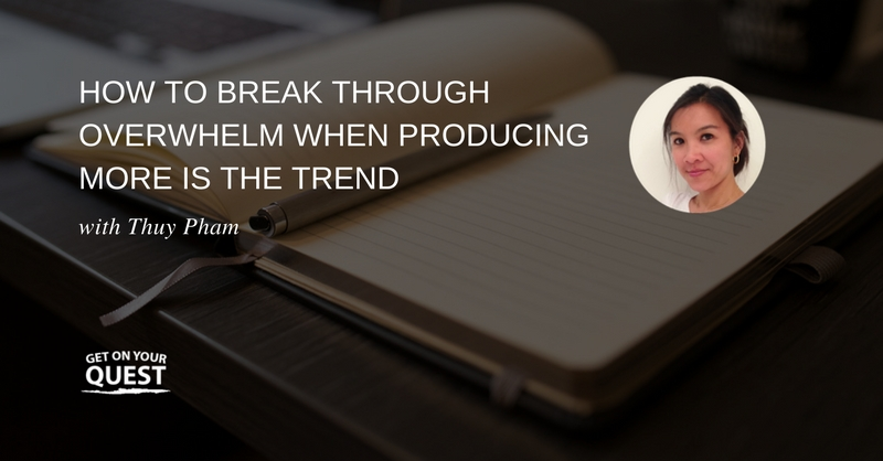 34: How To Break Through Overwhelm When Producing More Is The Trend
